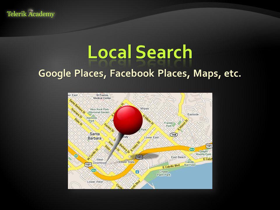 Google Places, Facebook Places, Maps, etc.