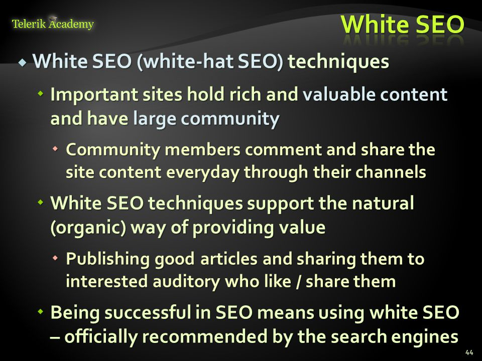  White SEO (white-hat SEO) techniques  Important sites hold rich and valuable content and have large community  Community members comment and share the site content everyday through their channels  White SEO techniques support the natural (organic) way of providing value  Publishing good articles and sharing them to interested auditory who like / share them  Being successful in SEO means using white SEO – officially recommended by the search engines 44