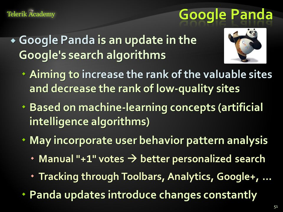  Google Panda is an update in the Google s search algorithms  Aiming to increase the rank of the valuable sites and decrease the rank of low-quality sites  Based on machine-learning concepts (artificial intelligence algorithms)  May incorporate user behavior pattern analysis  Manual + 1 votes  better personalized search  Tracking through Toolbars, Analytics, Google+, …  Panda updates introduce changes constantly 51