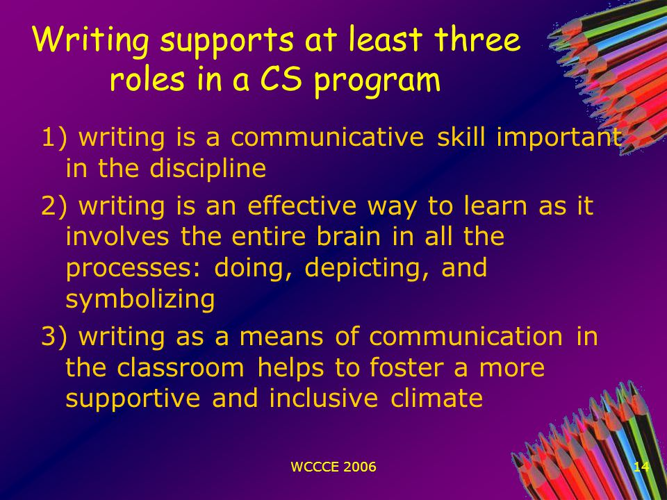 WCCCE 200614 Writing supports at least three roles in a CS program 1) writing is a communicative skill important in the discipline 2) writing is an effective way to learn as it involves the entire brain in all the processes: doing, depicting, and symbolizing 3) writing as a means of communication in the classroom helps to foster a more supportive and inclusive climate