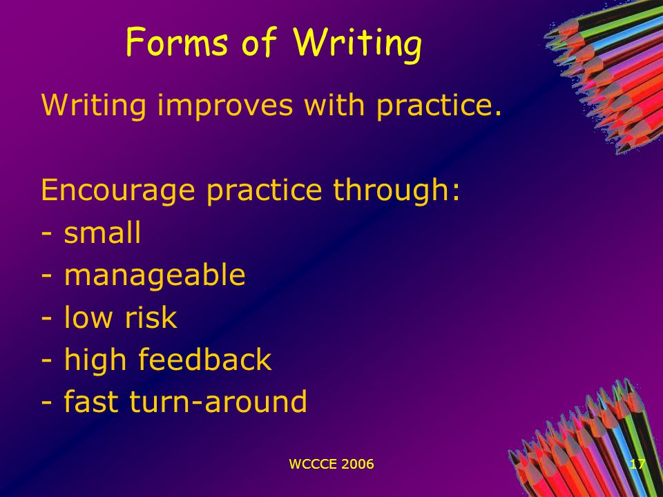 WCCCE 200617 Forms of Writing Writing improves with practice.