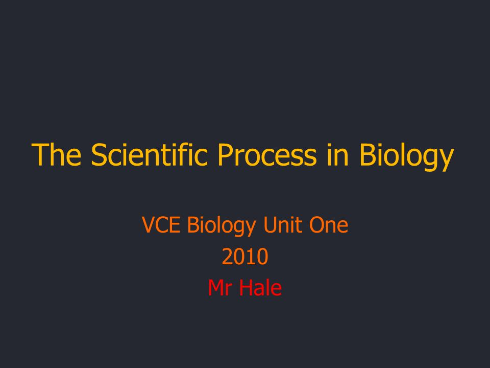 The Scientific Process in Biology VCE Biology Unit One 2010 Mr Hale