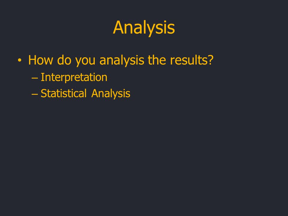 Analysis How do you analysis the results? – Interpretation – Statistical Analysis