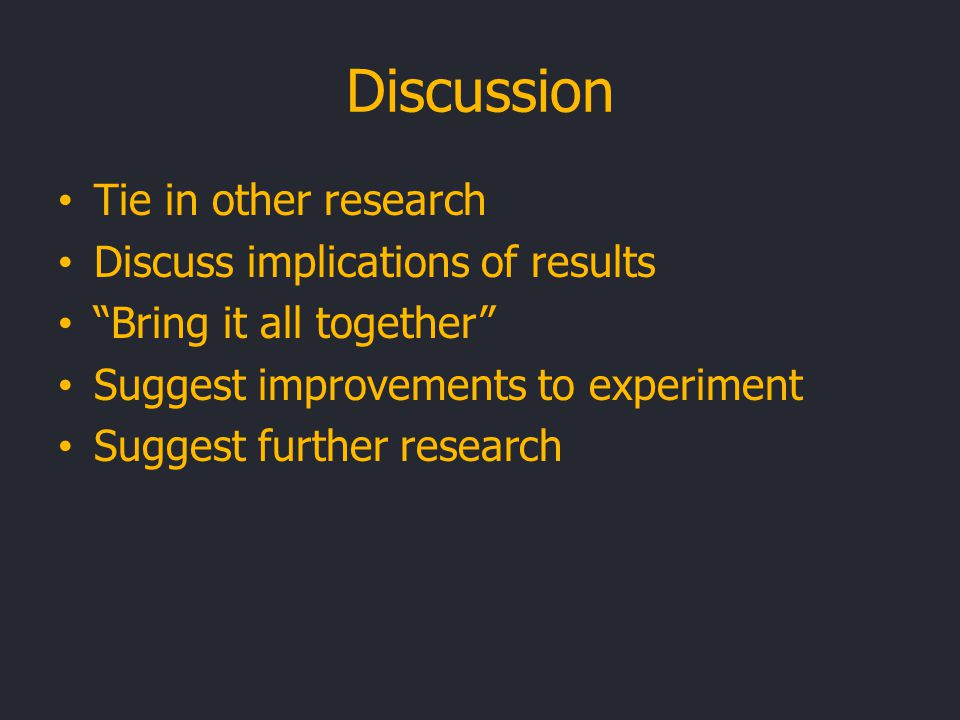 Discussion Tie in other research Discuss implications of results Bring it all together Suggest improvements to experiment Suggest further research