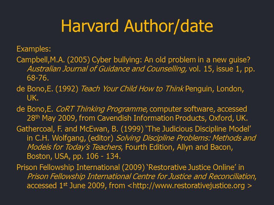 Harvard Author/date Examples: Campbell,M.A. (2005) Cyber bullying: An old problem in a new guise.