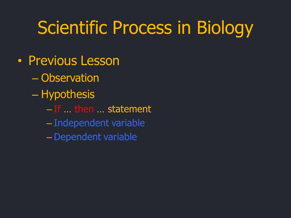 Scientific Process in Biology Previous Lesson – Observation – Hypothesis – If … then … statement – Independent variable – Dependent variable