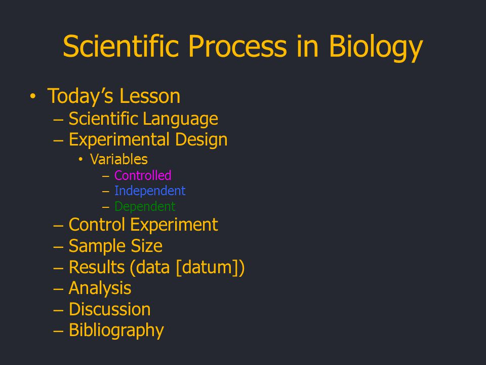 Scientific Process in Biology Today's Lesson – Scientific Language – Experimental Design Variables – Controlled – Independent – Dependent – Control Experiment – Sample Size – Results (data [datum]) – Analysis – Discussion – Bibliography