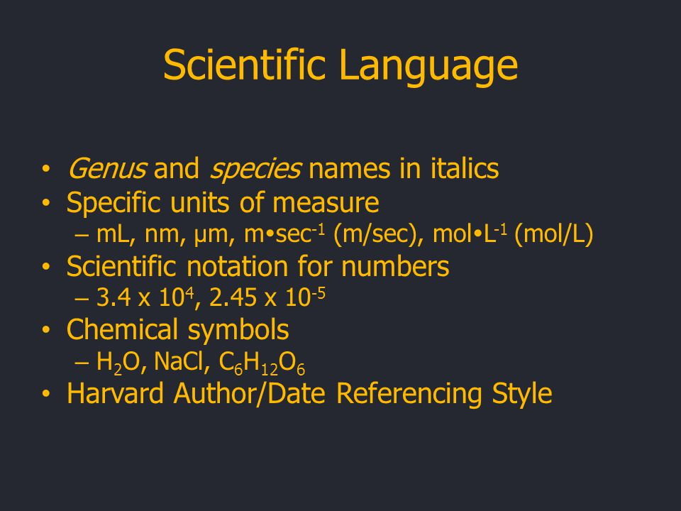 Scientific Language Genus and species names in italics Specific units of measure – mL, nm, μ m, m  sec -1 (m/sec), mol  L -1 (mol/L) Scientific notation for numbers – 3.4 x 10 4, 2.45 x 10 -5 Chemical symbols – H 2 O, NaCl, C 6 H 12 O 6 Harvard Author/Date Referencing Style