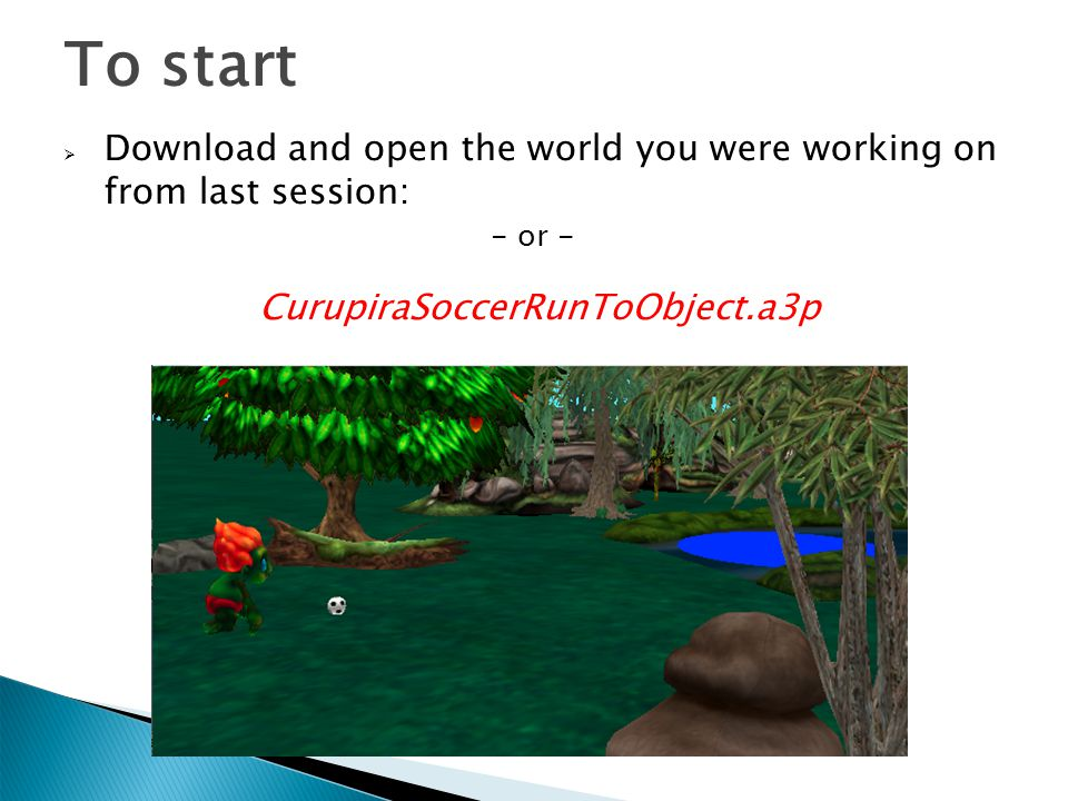 To start  Download and open the world you were working on from last session: - or - CurupiraSoccerRunToObject.a3p