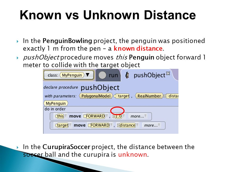  In the PenguinBowling project, the penguin was positioned exactly 1 m from the pen – a known distance.  pushObject procedure moves this Penguin obj