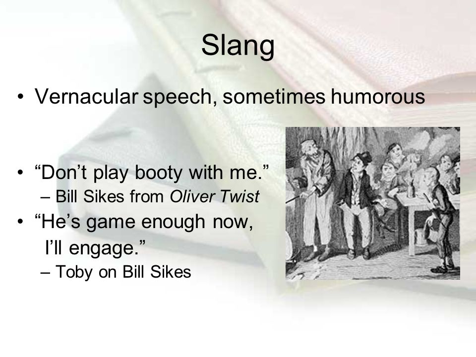 "Slang Vernacular speech, sometimes humorous ""Don't play booty with me."" –Bill Sikes from Oliver Twist ""He's game enough now, I'll engage."" –Toby on Bi"