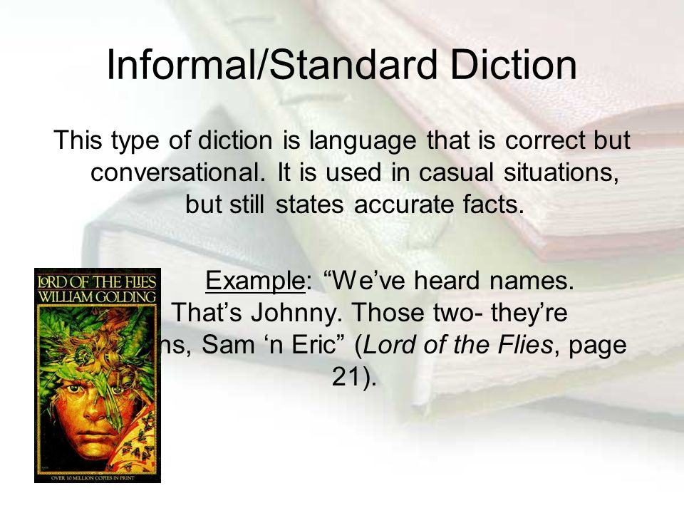 Informal/Standard Diction This type of diction is language that is correct but conversational. It is used in casual situations, but still states accur