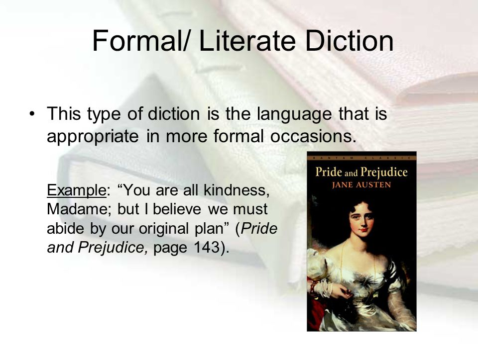 "Formal/ Literate Diction This type of diction is the language that is appropriate in more formal occasions. Example: ""You are all kindness, Madame; bu"