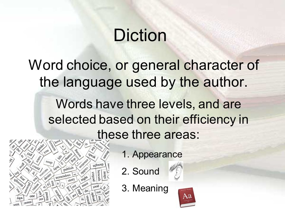 Diction Word choice, or general character of the language used by the author. Words have three levels, and are selected based on their efficiency in t