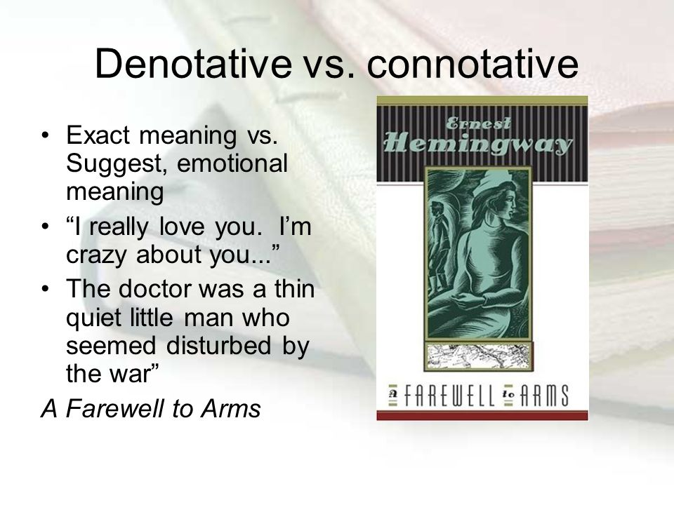 "Denotative vs. connotative Exact meaning vs. Suggest, emotional meaning ""I really love you. I'm crazy about you..."" The doctor was a thin quiet little"