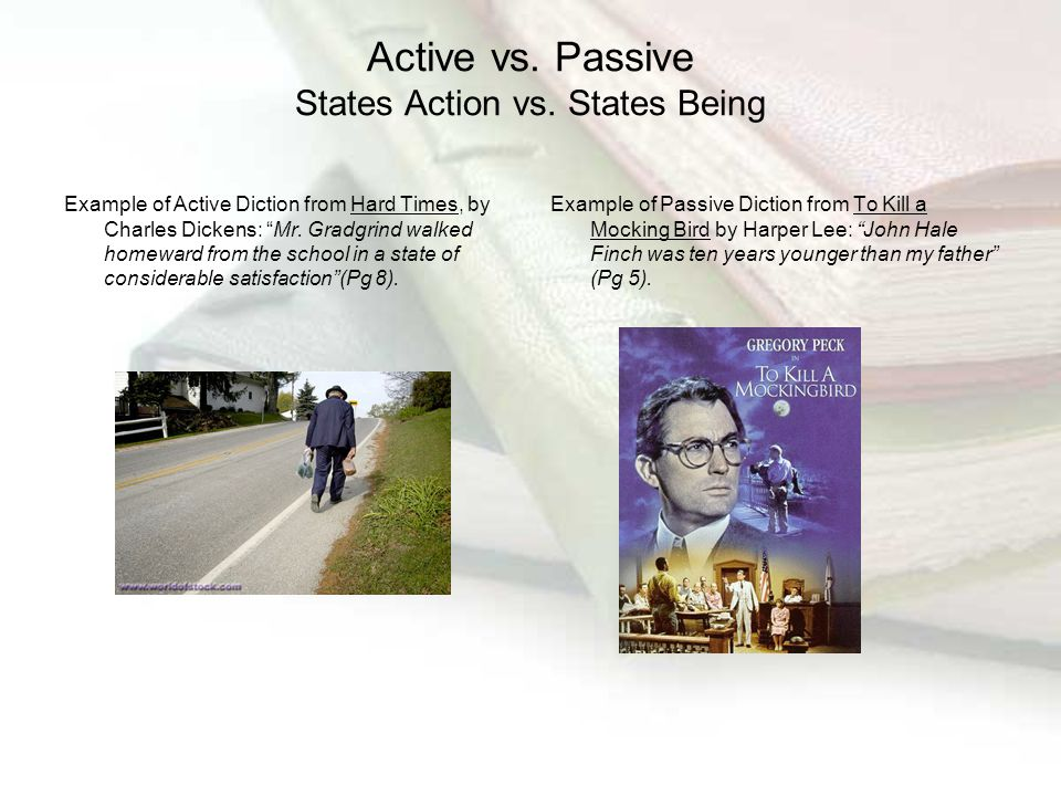 "Active vs. Passive States Action vs. States Being Example of Active Diction from Hard Times, by Charles Dickens: ""Mr. Gradgrind walked homeward from t"