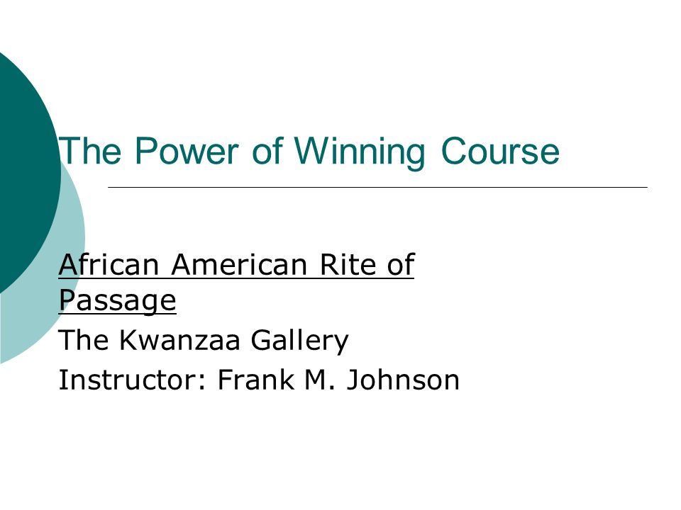 The Power of Winning Course African American Rite of Passage The Kwanzaa Gallery Instructor: Frank M.