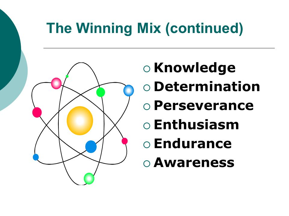 The Winning Mix (continued)  Knowledge  Determination  Perseverance  Enthusiasm  Endurance  Awareness