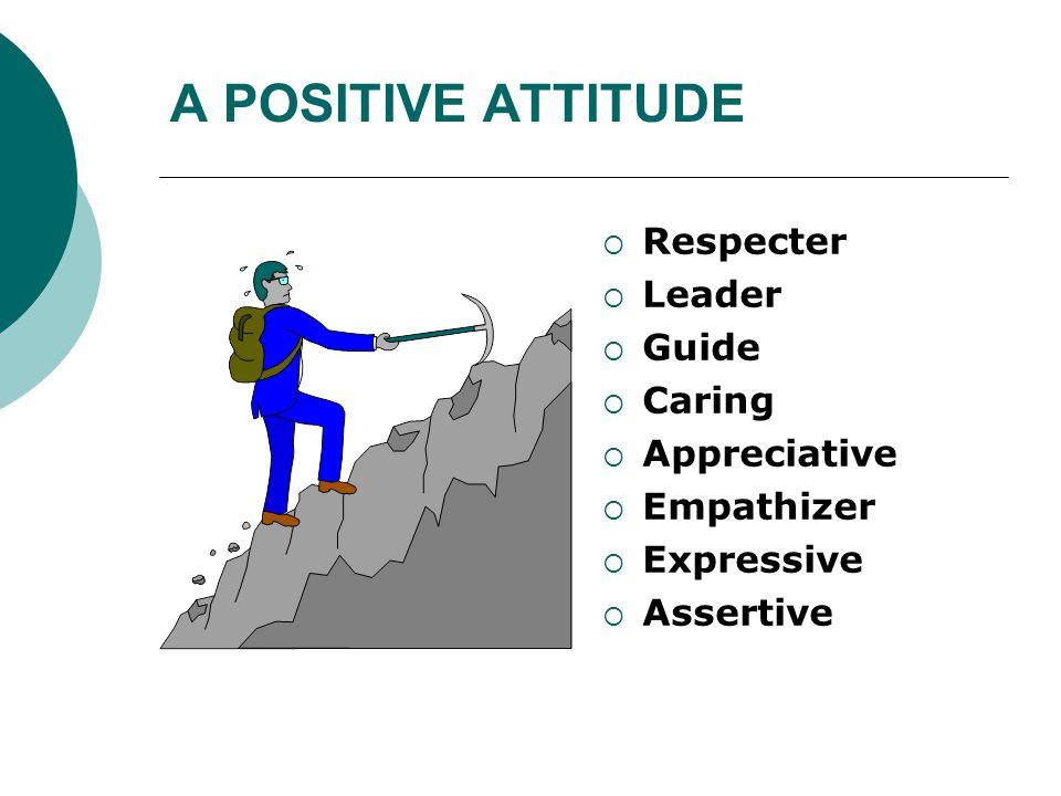 A POSITIVE ATTITUDE  Respecter  Leader  Guide  Caring  Appreciative  Empathizer  Expressive  Assertive