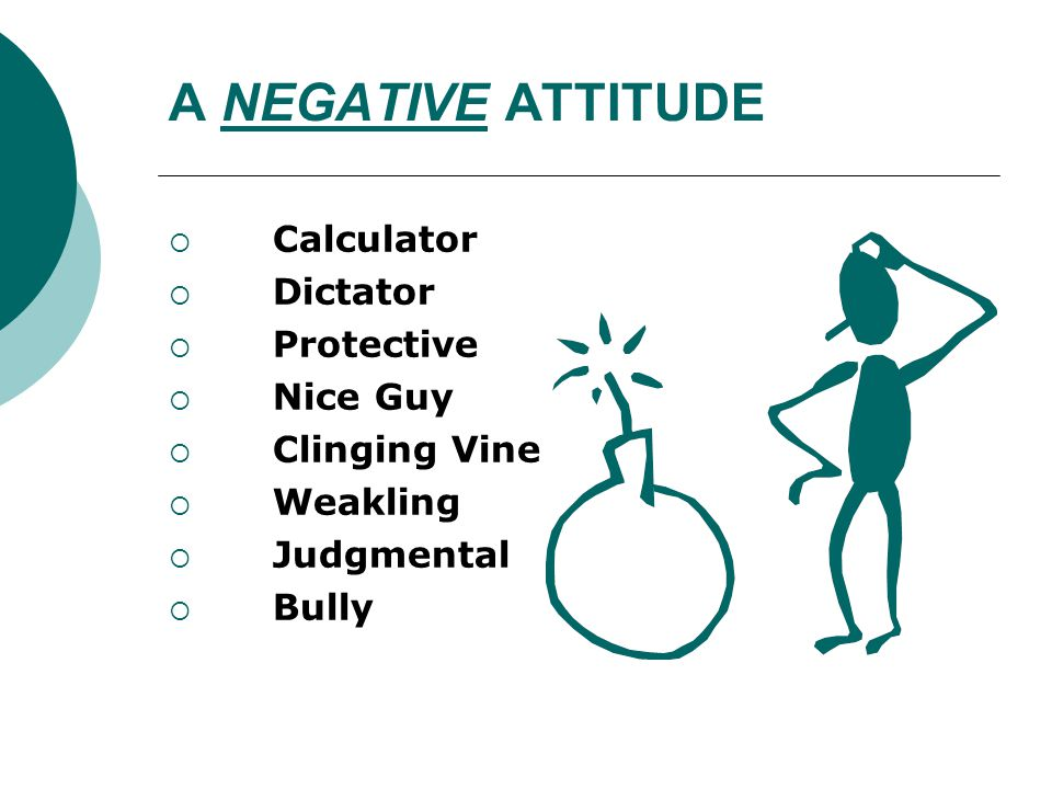 A NEGATIVE ATTITUDE  Calculator  Dictator  Protective  Nice Guy  Clinging Vine  Weakling  Judgmental  Bully