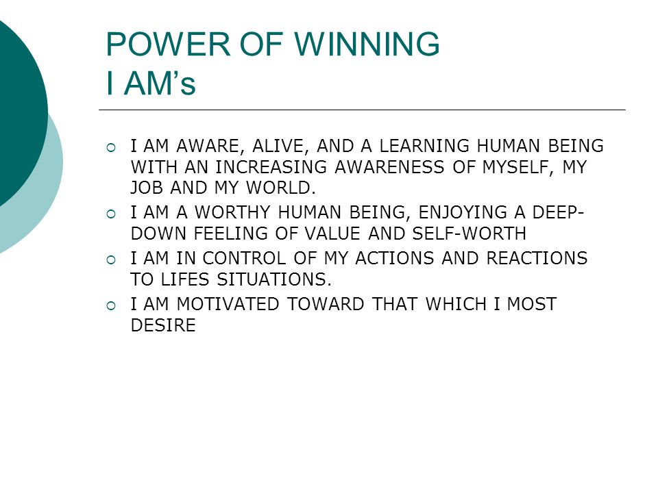 POWER OF WINNING I AM's  I AM AWARE, ALIVE, AND A LEARNING HUMAN BEING WITH AN INCREASING AWARENESS OF MYSELF, MY JOB AND MY WORLD.