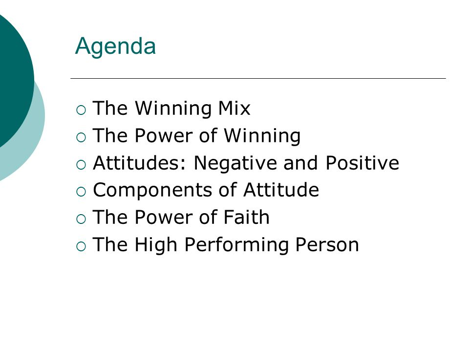 Agenda  The Winning Mix  The Power of Winning  Attitudes: Negative and Positive  Components of Attitude  The Power of Faith  The High Performing Person