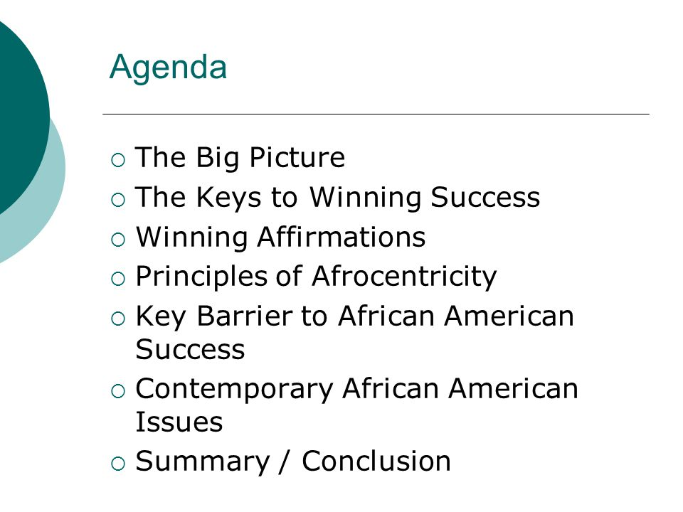 Agenda  The Big Picture  The Keys to Winning Success  Winning Affirmations  Principles of Afrocentricity  Key Barrier to African American Success  Contemporary African American Issues  Summary / Conclusion