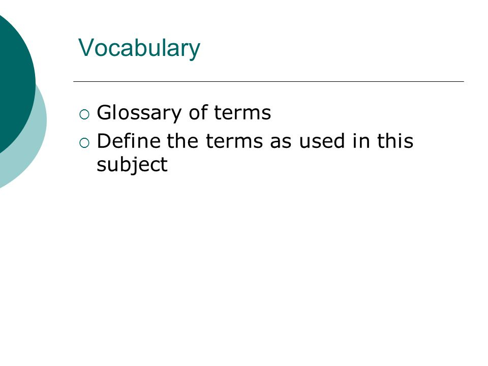 Vocabulary  Glossary of terms  Define the terms as used in this subject