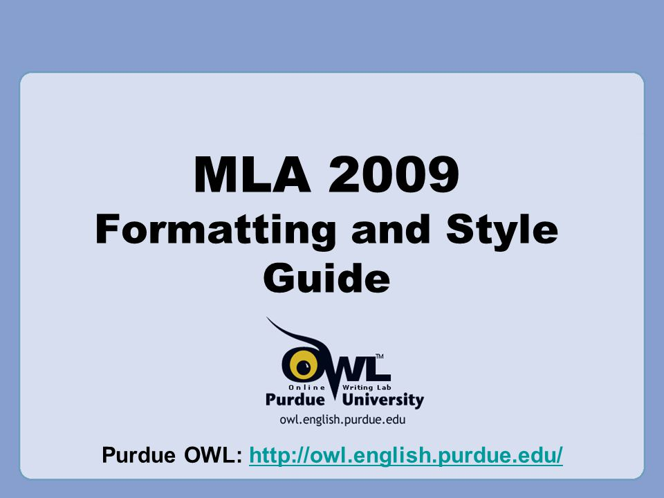 MLA 2009 Formatting and Style Guide Purdue OWL: http://owl.english.purdue.edu/http://owl.english.purdue.edu/