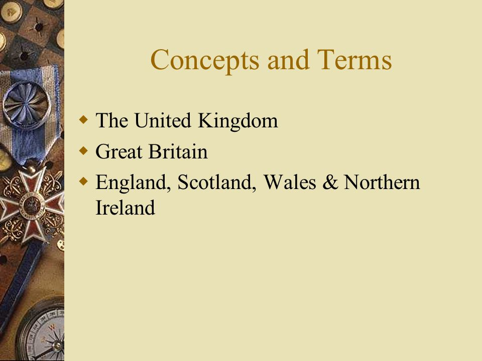 Concepts and Terms  The United Kingdom  Great Britain  England, Scotland, Wales & Northern Ireland