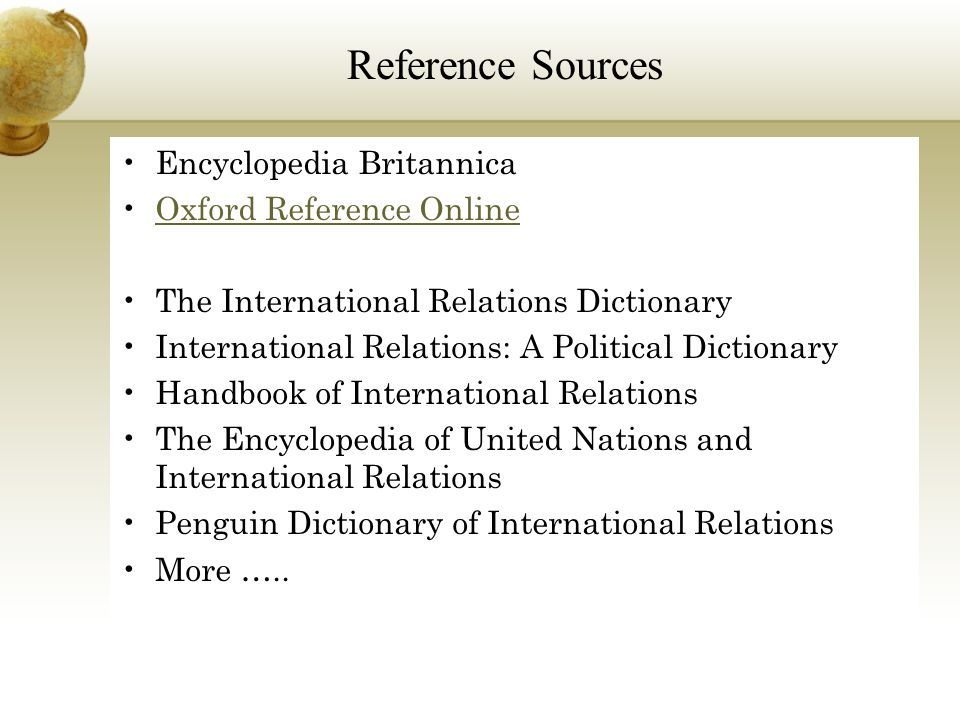 Encyclopedia Britannica Oxford Reference Online The International Relations Dictionary International Relations: A Political Dictionary Handbook of International Relations The Encyclopedia of United Nations and International Relations Penguin Dictionary of International Relations More …..