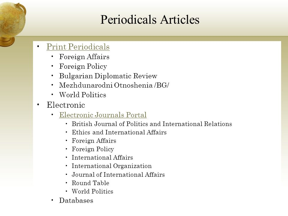 Print Periodicals Foreign Affairs Foreign Policy Bulgarian Diplomatic Review Mezhdunarodni Otnoshenia /BG/ World Politics Electronic Electronic Journals Portal British Journal of Politics and International Relations Ethics and International Affairs Foreign Affairs Foreign Policy International Affairs International Organization Journal of International Affairs Round Table World Politics Databases Periodicals Articles