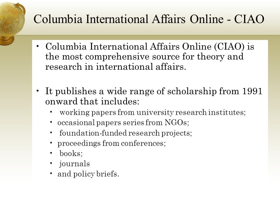 Columbia International Affairs Online (CIAO) is the most comprehensive source for theory and research in international affairs.