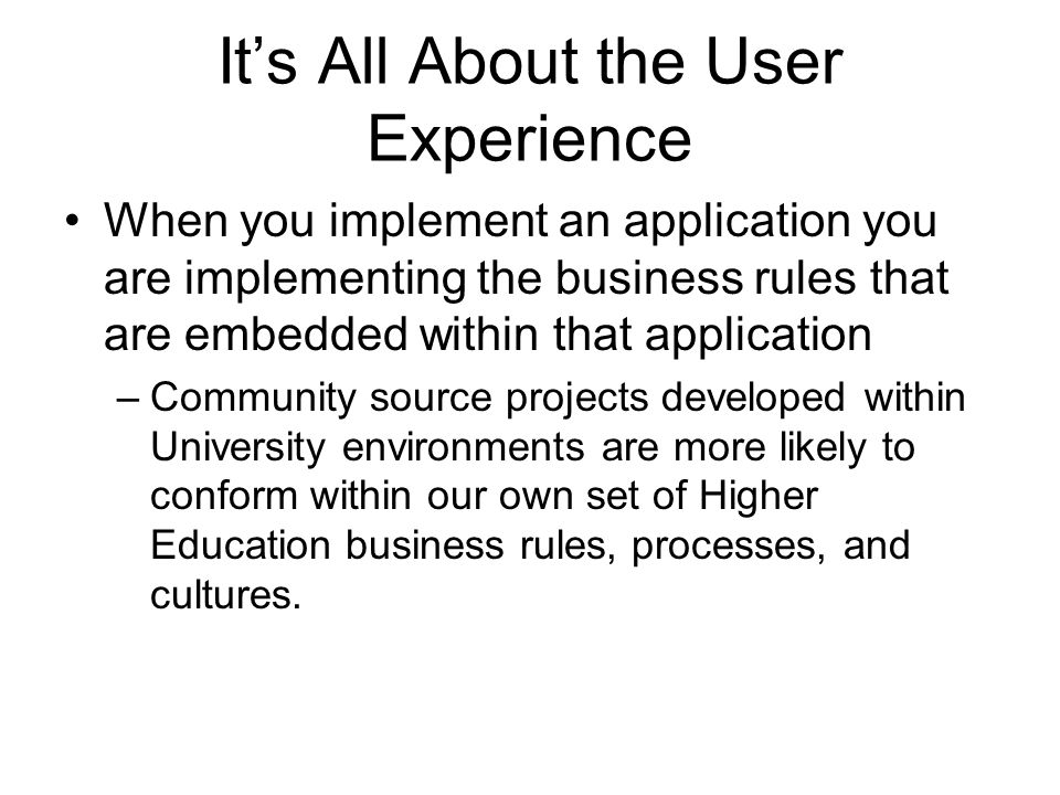 It's All About the User Experience When you implement an application you are implementing the business rules that are embedded within that application –Community source projects developed within University environments are more likely to conform within our own set of Higher Education business rules, processes, and cultures.