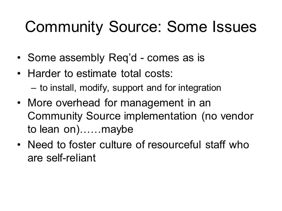 Community Source: Some Issues Some assembly Req'd - comes as is Harder to estimate total costs: –to install, modify, support and for integration More overhead for management in an Community Source implementation (no vendor to lean on)……maybe Need to foster culture of resourceful staff who are self-reliant
