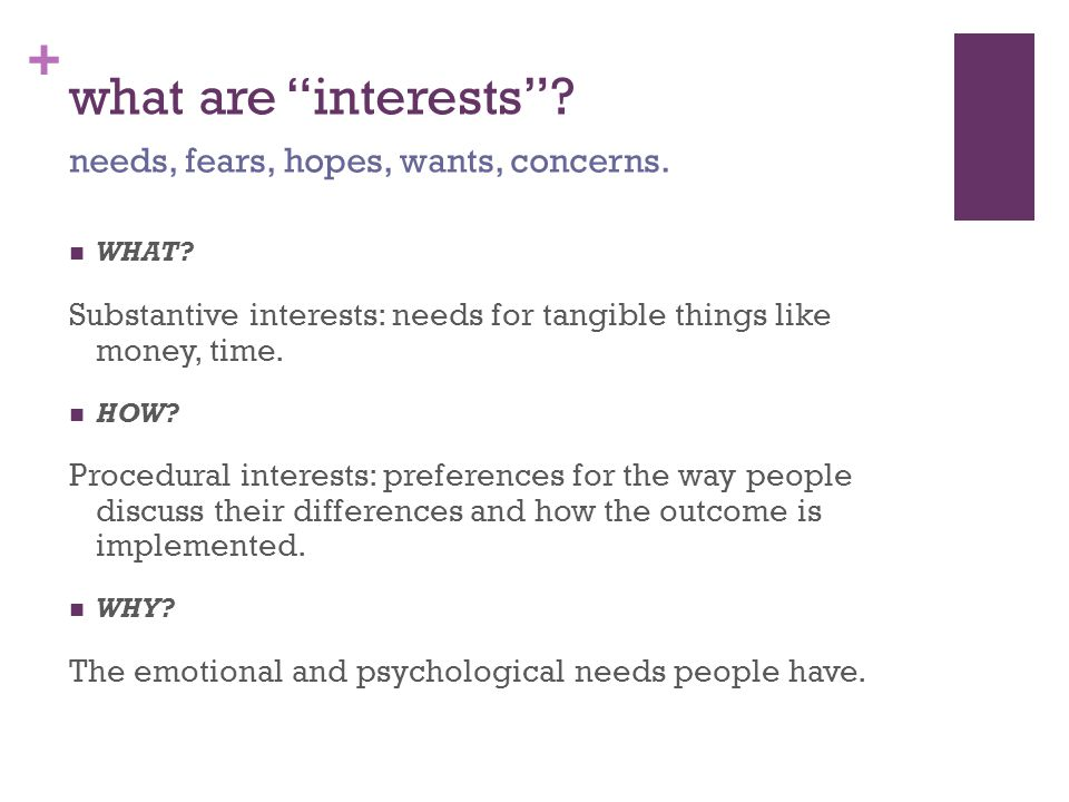 "+ what are ""interests""? WHAT? Substantive interests: needs for tangible things like money, time. HOW? Procedural interests: preferences for the way pe"