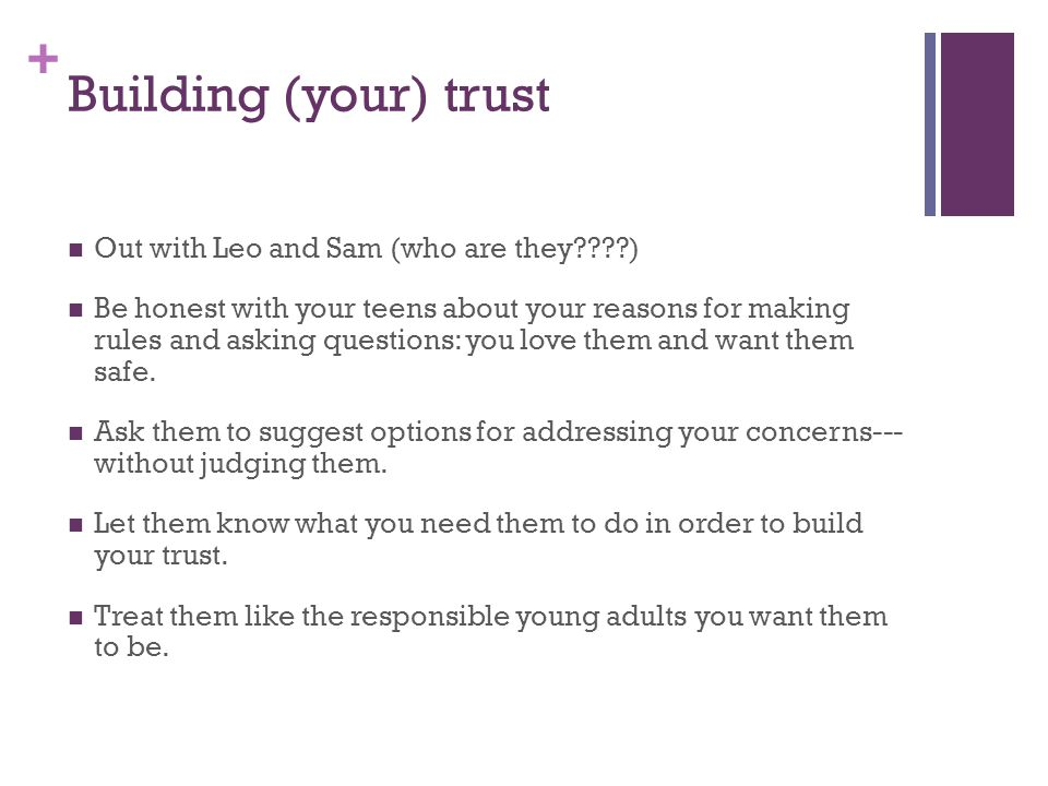 + Building (your) trust Out with Leo and Sam (who are they????) Be honest with your teens about your reasons for making rules and asking questions: yo