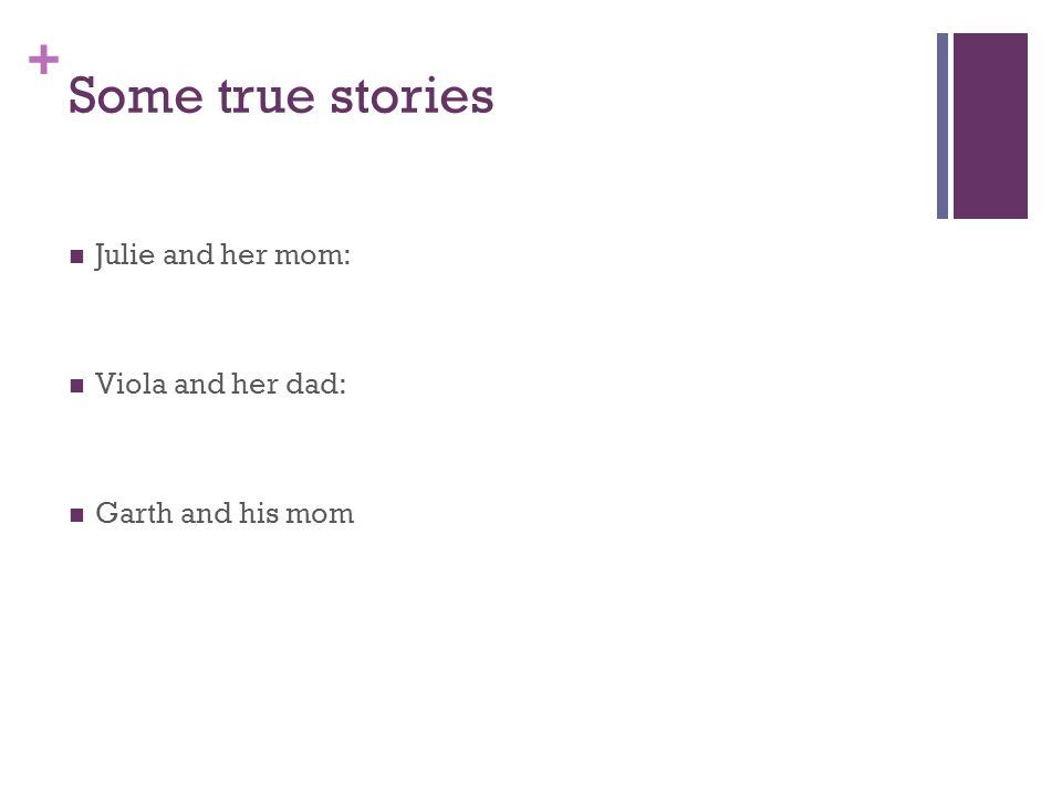 + Some true stories Julie and her mom: Viola and her dad: Garth and his mom