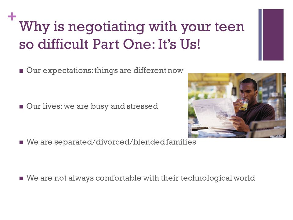 + Why is negotiating with your teen so difficult Part One: It's Us! Our expectations: things are different now Our lives: we are busy and stressed We