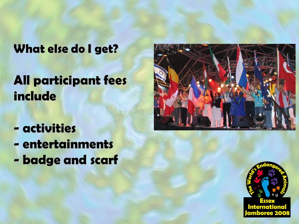 What else do I get? All participant fees include - activities - entertainments - badge and scarf