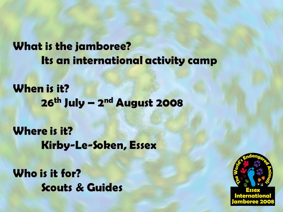 What is the jamboree? Its an international activity camp When is it? 26 th July – 2 nd August 2008 Where is it? Kirby-Le-Soken, Essex Who is it for? S