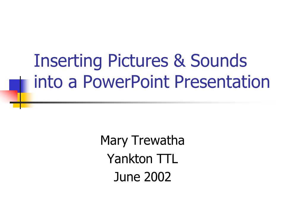 Inserting Pictures & Sounds into a PowerPoint Presentation Mary Trewatha Yankton TTL June 2002