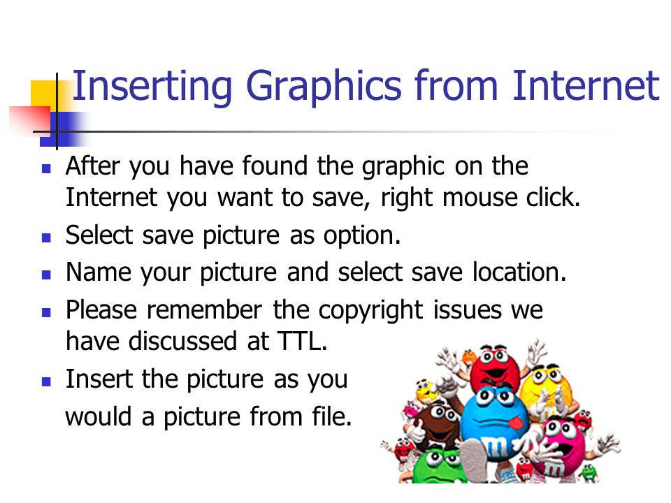 Inserting Graphics from Internet After you have found the graphic on the Internet you want to save, right mouse click.