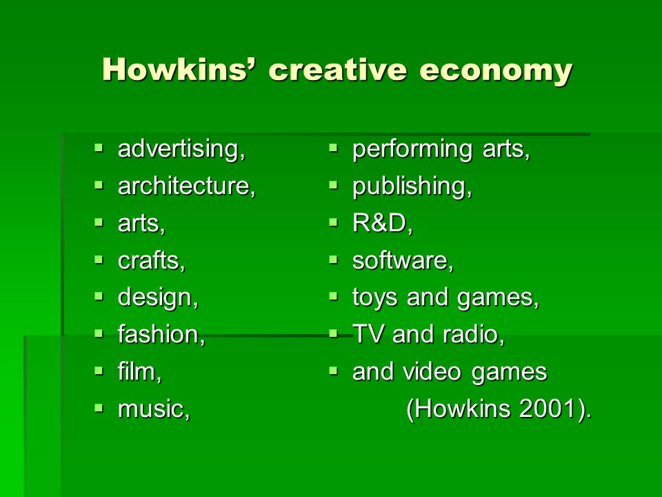 Howkins' creative economy  advertising,  architecture,  arts,  crafts,  design,  fashion,  film,  music,  performing arts,  publishing,  R&