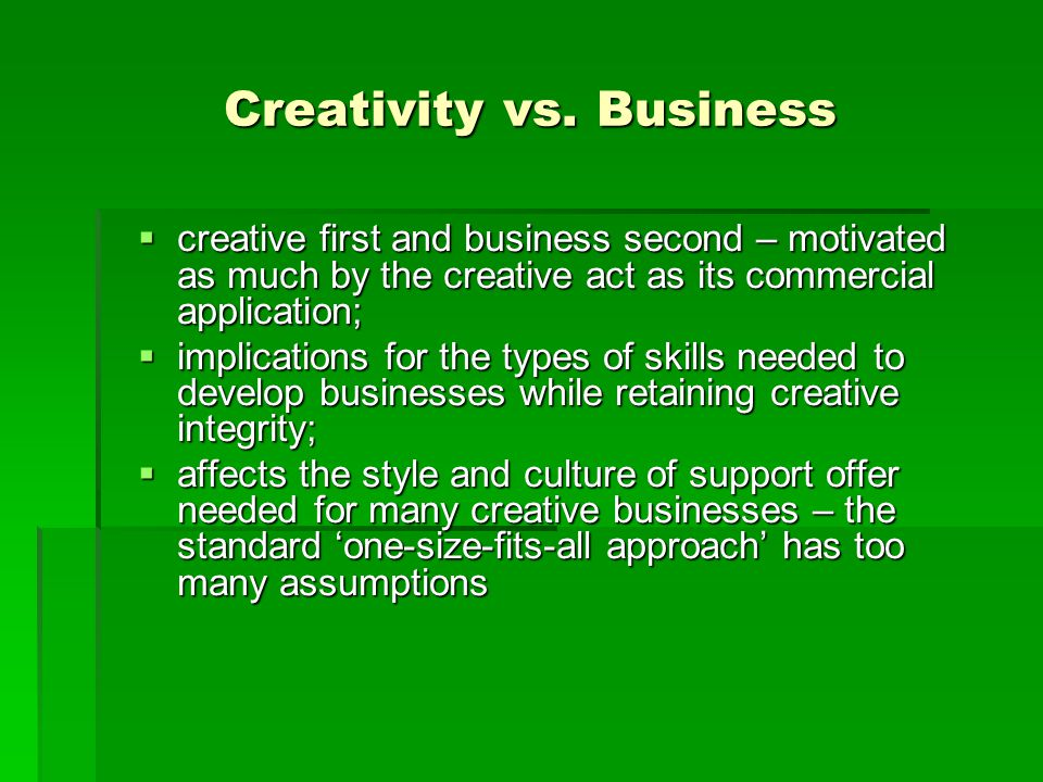 Creativity vs. Business  creative first and business second – motivated as much by the creative act as its commercial application;  implications for