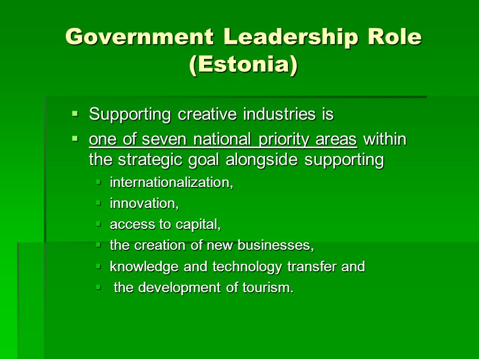 Government Leadership Role (Estonia)  Supporting creative industries is  one of seven national priority areas within the strategic goal alongside su