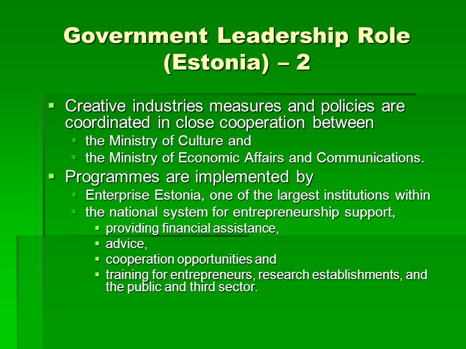 Government Leadership Role (Estonia) – 2  Creative industries measures and policies are coordinated in close cooperation between  the Ministry of Cu