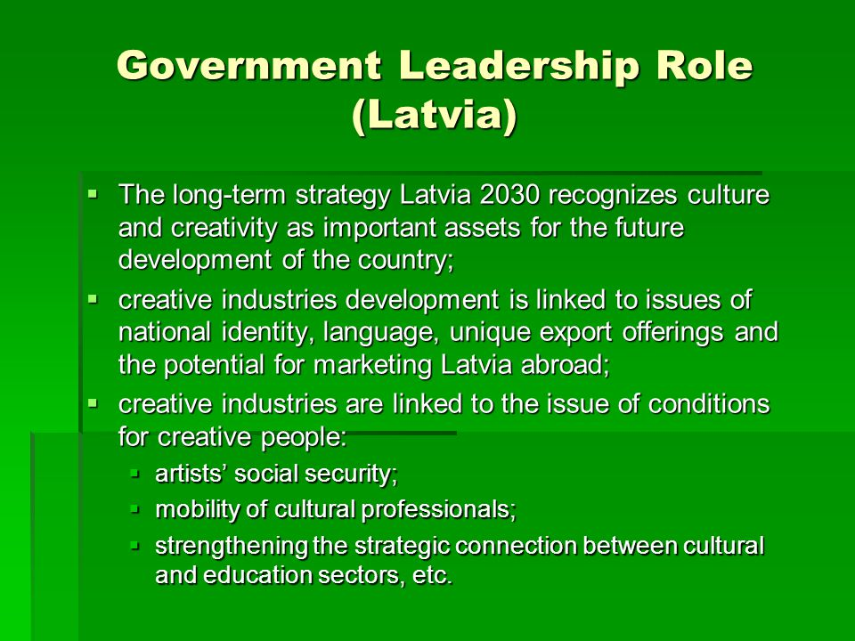 Government Leadership Role (Latvia)  The long-term strategy Latvia 2030 recognizes culture and creativity as important assets for the future developm