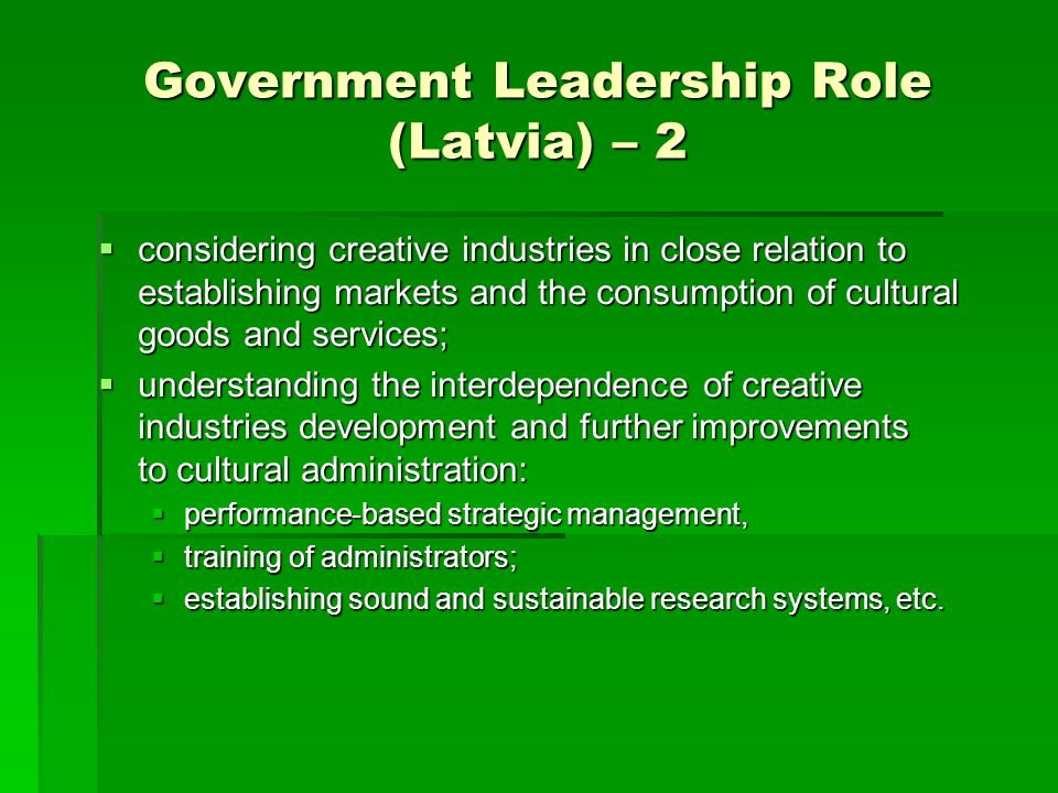 Government Leadership Role (Latvia) – 2  considering creative industries in close relation to establishing markets and the consumption of cultural go