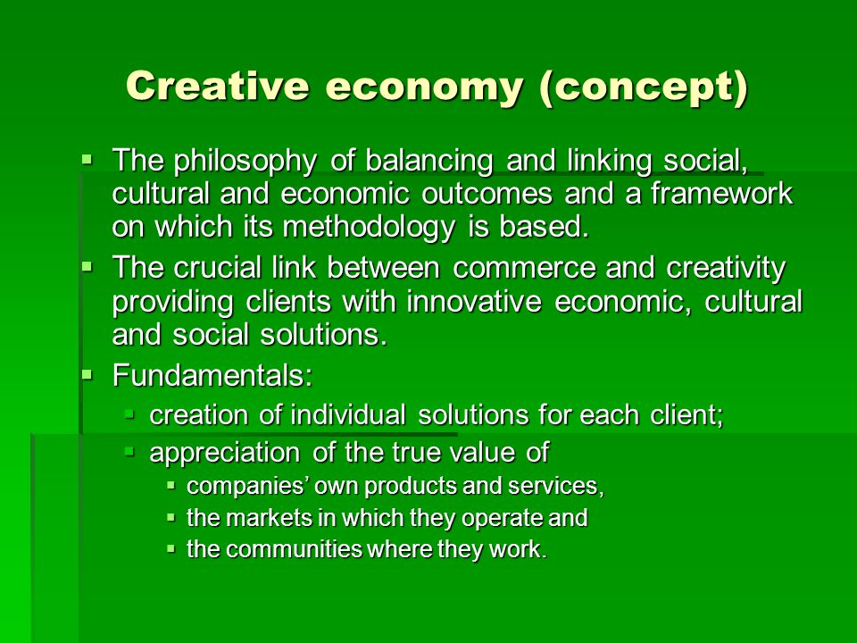 Creative economy (concept)  The philosophy of balancing and linking social, cultural and economic outcomes and a framework on which its methodology i